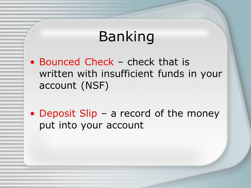 Banking Bounced Check – check that is written with insufficient funds in your account (NSF) Deposit Slip – a record of the money put into your account