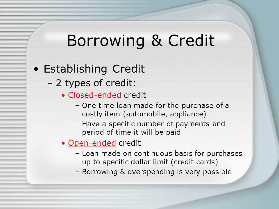 Borrowing & Credit Establishing Credit –2 types of credit: Closed-ended credit –One time loan made for the purchase of a costly item (automobile, appliance) –Have a specific number of payments and period of time it will be paid Open-ended credit –Loan made on continuous basis for purchases up to specific dollar limit (credit cards) –Borrowing & overspending is very possible