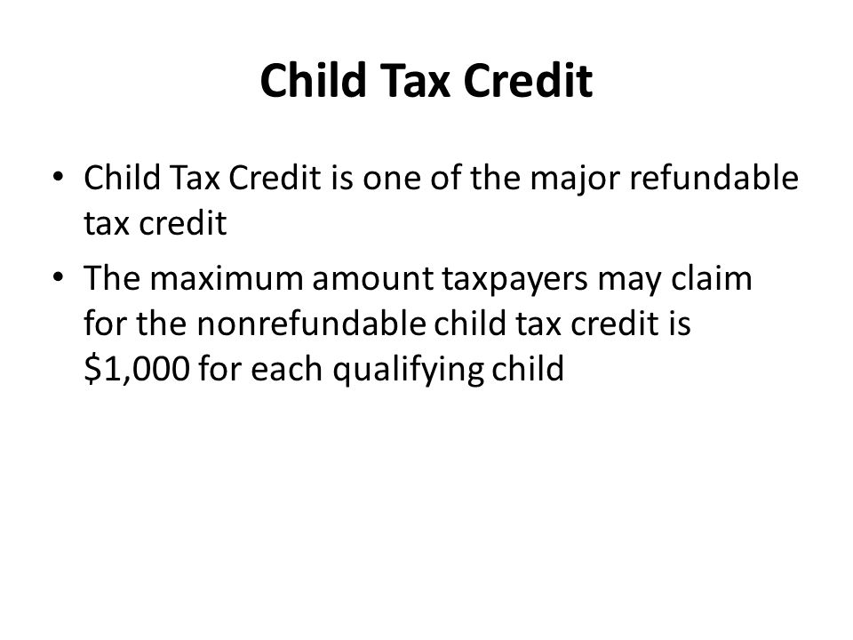 Child Tax Credit Child Tax Credit is one of the major refundable tax credit The maximum amount taxpayers may claim for the nonrefundable child tax credit is $1,000 for each qualifying child
