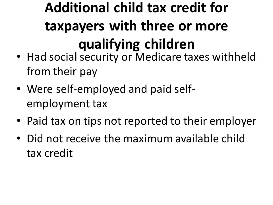 Additional child tax credit for taxpayers with three or more qualifying children Had social security or Medicare taxes withheld from their pay Were self-employed and paid self- employment tax Paid tax on tips not reported to their employer Did not receive the maximum available child tax credit