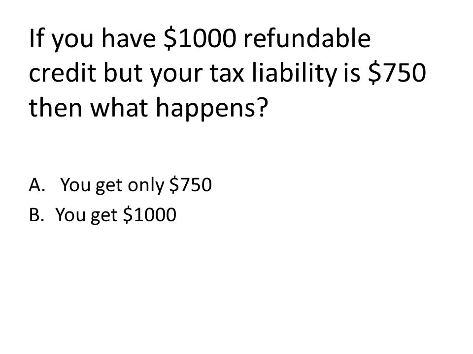 If you have $1000 refundable credit but your tax liability is $750 then what happens.