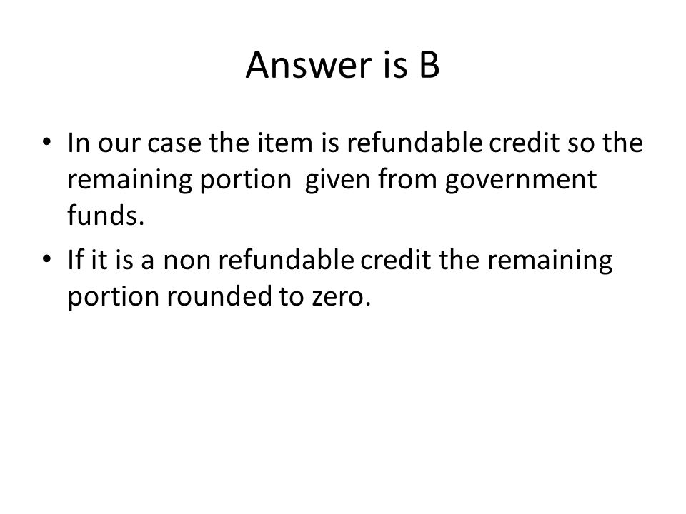 Answer is B In our case the item is refundable credit so the remaining portion given from government funds.