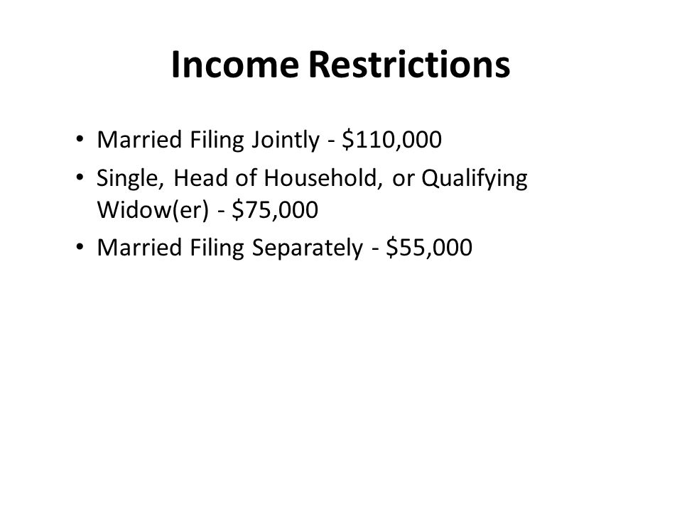 Income Restrictions Married Filing Jointly - $110,000 Single, Head of Household, or Qualifying Widow(er) - $75,000 Married Filing Separately - $55,000