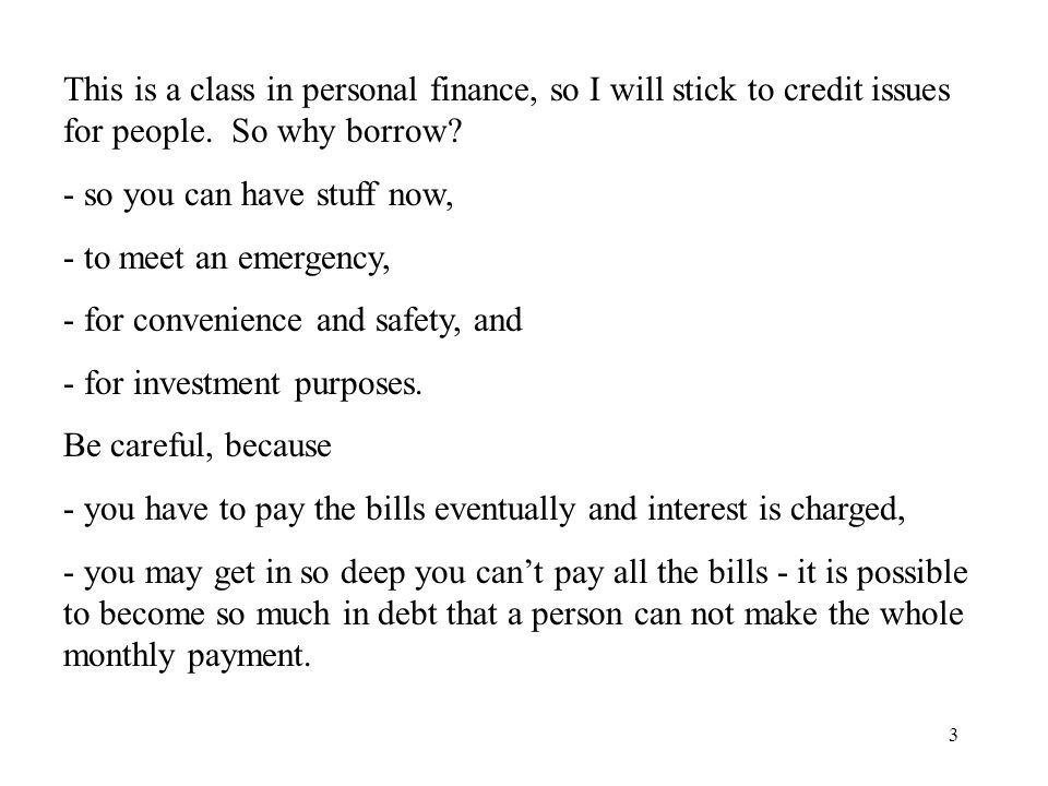 3 This is a class in personal finance, so I will stick to credit issues for people.