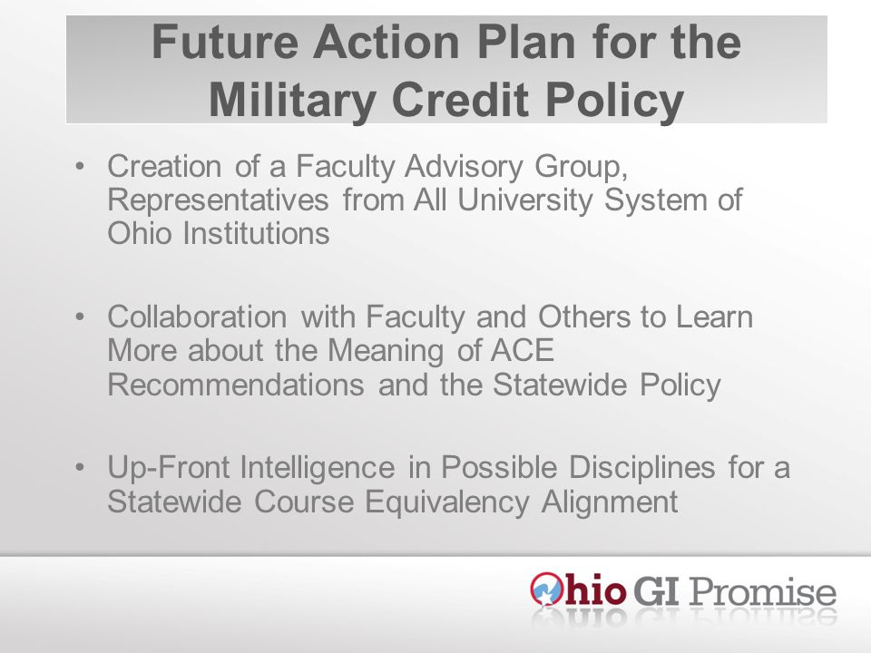 Future Action Plan for the Military Credit Policy Creation of a Faculty Advisory Group, Representatives from All University System of Ohio Institutions Collaboration with Faculty and Others to Learn More about the Meaning of ACE Recommendations and the Statewide Policy Up-Front Intelligence in Possible Disciplines for a Statewide Course Equivalency Alignment