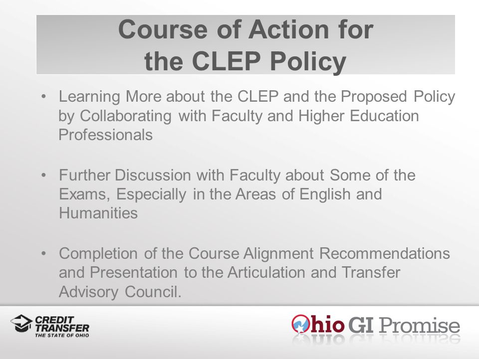 Course of Action for the CLEP Policy Learning More about the CLEP and the Proposed Policy by Collaborating with Faculty and Higher Education Professionals Further Discussion with Faculty about Some of the Exams, Especially in the Areas of English and Humanities Completion of the Course Alignment Recommendations and Presentation to the Articulation and Transfer Advisory Council.