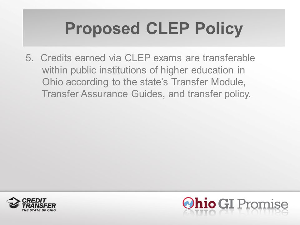 5.Credits earned via CLEP exams are transferable within public institutions of higher education in Ohio according to the states Transfer Module, Transfer Assurance Guides, and transfer policy.