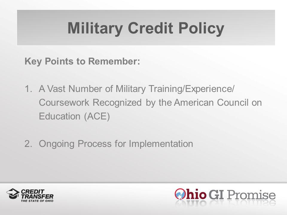 Military Credit Policy Key Points to Remember: 1.A Vast Number of Military Training/Experience/ Coursework Recognized by the American Council on Education (ACE) 2.Ongoing Process for Implementation