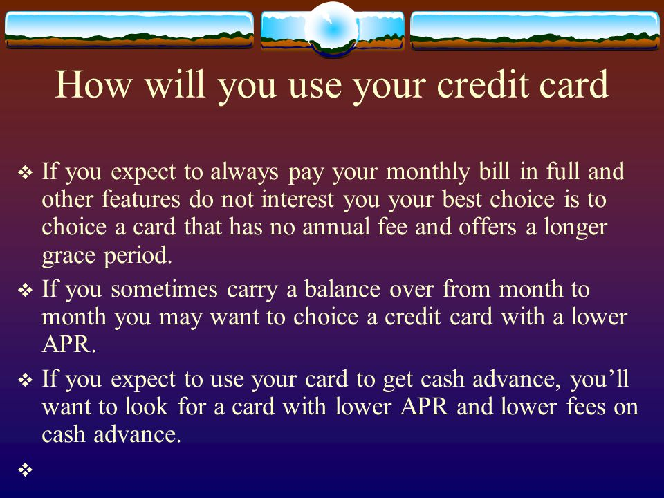 How will you use your credit card If you expect to always pay your monthly bill in full and other features do not interest you your best choice is to choice a card that has no annual fee and offers a longer grace period.