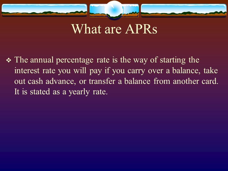 What are APRs The annual percentage rate is the way of starting the interest rate you will pay if you carry over a balance, take out cash advance, or transfer a balance from another card.