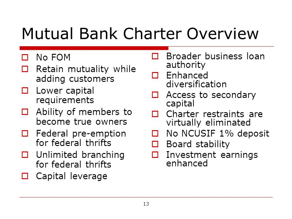 13 Mutual Bank Charter Overview No FOM Retain mutuality while adding customers Lower capital requirements Ability of members to become true owners Federal pre-emption for federal thrifts Unlimited branching for federal thrifts Capital leverage Broader business loan authority Enhanced diversification Access to secondary capital Charter restraints are virtually eliminated No NCUSIF 1% deposit Board stability Investment earnings enhanced