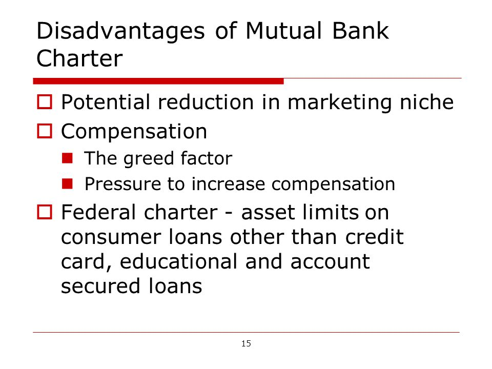15 Disadvantages of Mutual Bank Charter Potential reduction in marketing niche Compensation The greed factor Pressure to increase compensation Federal charter - asset limits on consumer loans other than credit card, educational and account secured loans