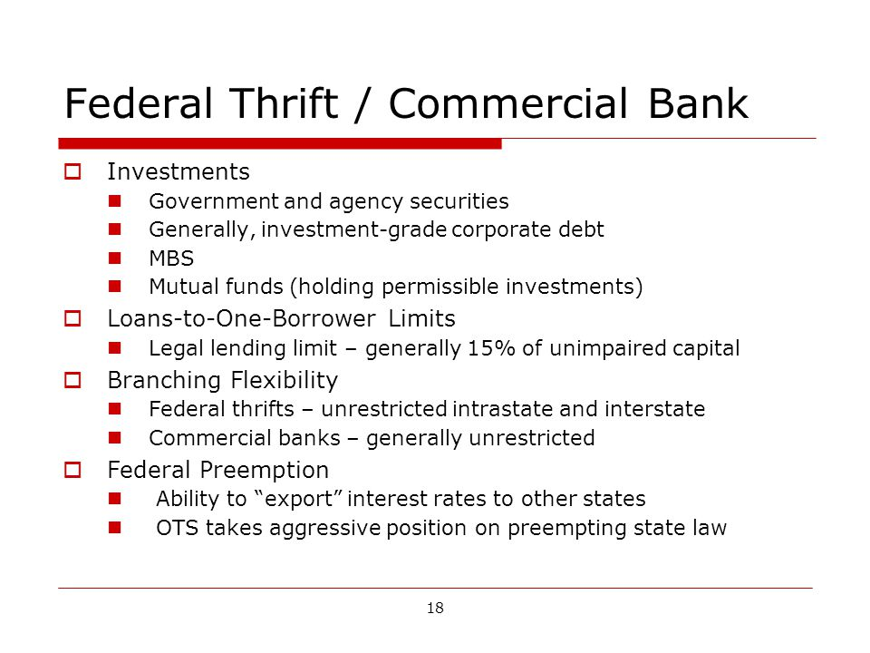 18 Federal Thrift / Commercial Bank Investments Government and agency securities Generally, investment-grade corporate debt MBS Mutual funds (holding permissible investments) Loans-to-One-Borrower Limits Legal lending limit – generally 15% of unimpaired capital Branching Flexibility Federal thrifts – unrestricted intrastate and interstate Commercial banks – generally unrestricted Federal Preemption Ability to export interest rates to other states OTS takes aggressive position on preempting state law