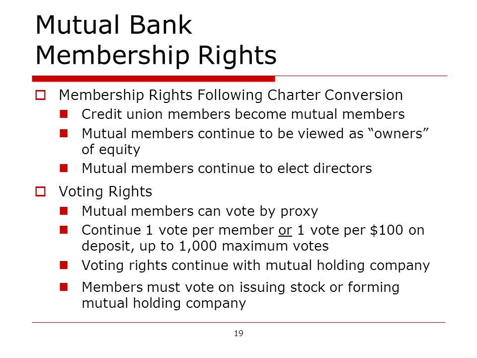 19 Mutual Bank Membership Rights Membership Rights Following Charter Conversion Credit union members become mutual members Mutual members continue to be viewed as owners of equity Mutual members continue to elect directors Voting Rights Mutual members can vote by proxy Continue 1 vote per member or 1 vote per $100 on deposit, up to 1,000 maximum votes Voting rights continue with mutual holding company Members must vote on issuing stock or forming mutual holding company