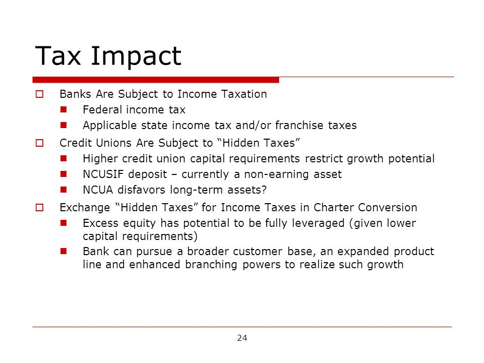 24 Tax Impact Banks Are Subject to Income Taxation Federal income tax Applicable state income tax and/or franchise taxes Credit Unions Are Subject to Hidden Taxes Higher credit union capital requirements restrict growth potential NCUSIF deposit – currently a non-earning asset NCUA disfavors long-term assets.