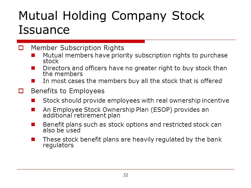 32 Mutual Holding Company Stock Issuance Member Subscription Rights Mutual members have priority subscription rights to purchase stock Directors and officers have no greater right to buy stock than the members In most cases the members buy all the stock that is offered Benefits to Employees Stock should provide employees with real ownership incentive An Employee Stock Ownership Plan (ESOP) provides an additional retirement plan Benefit plans such as stock options and restricted stock can also be used These stock benefit plans are heavily regulated by the bank regulators