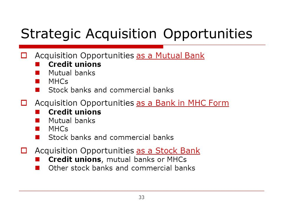 33 Strategic Acquisition Opportunities Acquisition Opportunities as a Mutual Bank Credit unions Mutual banks MHCs Stock banks and commercial banks Acquisition Opportunities as a Bank in MHC Form Credit unions Mutual banks MHCs Stock banks and commercial banks Acquisition Opportunities as a Stock Bank Credit unions, mutual banks or MHCs Other stock banks and commercial banks