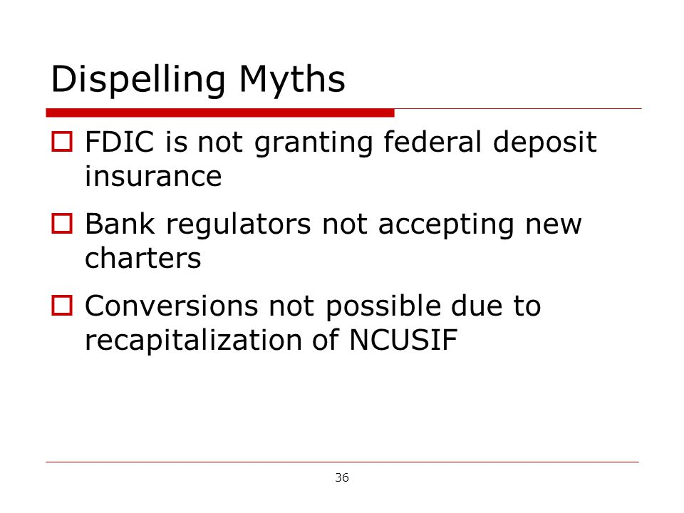 36 Dispelling Myths FDIC is not granting federal deposit insurance Bank regulators not accepting new charters Conversions not possible due to recapitalization of NCUSIF