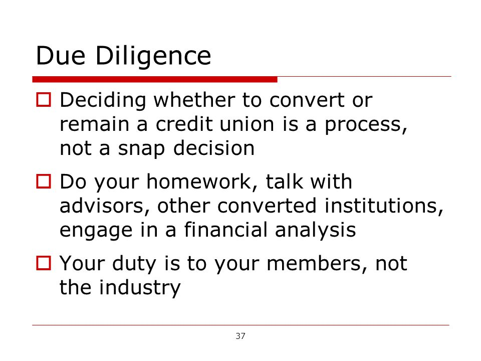 37 Due Diligence Deciding whether to convert or remain a credit union is a process, not a snap decision Do your homework, talk with advisors, other converted institutions, engage in a financial analysis Your duty is to your members, not the industry