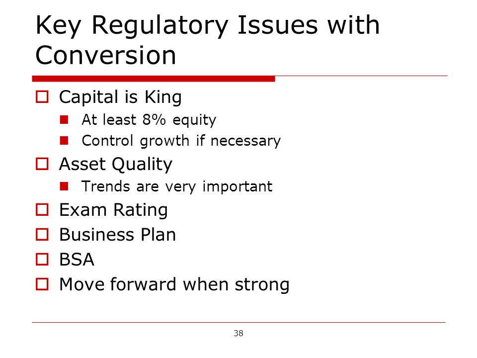 38 Key Regulatory Issues with Conversion Capital is King At least 8% equity Control growth if necessary Asset Quality Trends are very important Exam Rating Business Plan BSA Move forward when strong