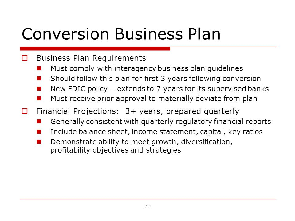 39 Conversion Business Plan Business Plan Requirements Must comply with interagency business plan guidelines Should follow this plan for first 3 years following conversion New FDIC policy – extends to 7 years for its supervised banks Must receive prior approval to materially deviate from plan Financial Projections: 3+ years, prepared quarterly Generally consistent with quarterly regulatory financial reports Include balance sheet, income statement, capital, key ratios Demonstrate ability to meet growth, diversification, profitability objectives and strategies