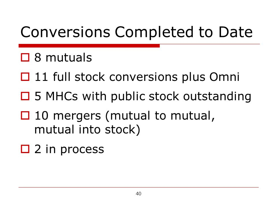 40 Conversions Completed to Date 8 mutuals 11 full stock conversions plus Omni 5 MHCs with public stock outstanding 10 mergers (mutual to mutual, mutual into stock) 2 in process
