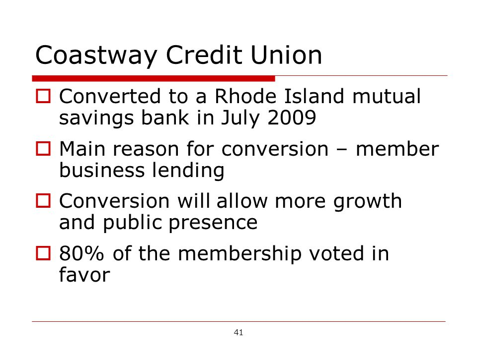 41 Coastway Credit Union Converted to a Rhode Island mutual savings bank in July 2009 Main reason for conversion – member business lending Conversion will allow more growth and public presence 80% of the membership voted in favor