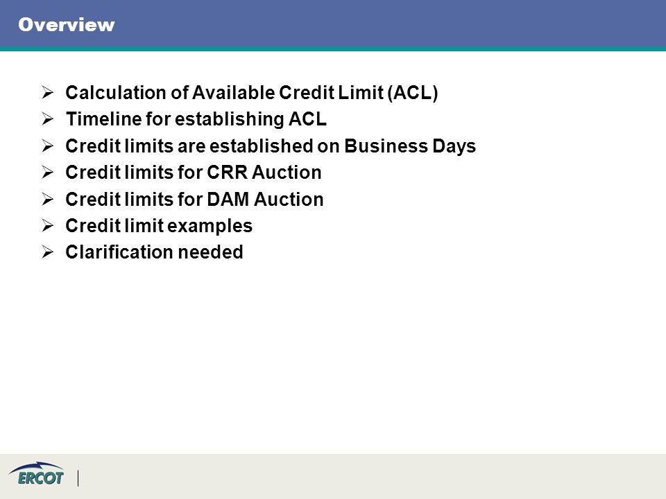 Overview Calculation of Available Credit Limit (ACL) Timeline for establishing ACL Credit limits are established on Business Days Credit limits for CRR Auction Credit limits for DAM Auction Credit limit examples Clarification needed