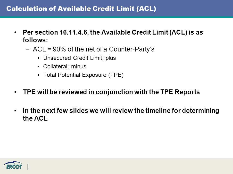Calculation of Available Credit Limit (ACL) Per section 16.11.4.6, the Available Credit Limit (ACL) is as follows: –ACL = 90% of the net of a Counter-Partys Unsecured Credit Limit; plus Collateral; minus Total Potential Exposure (TPE) TPE will be reviewed in conjunction with the TPE Reports In the next few slides we will review the timeline for determining the ACL