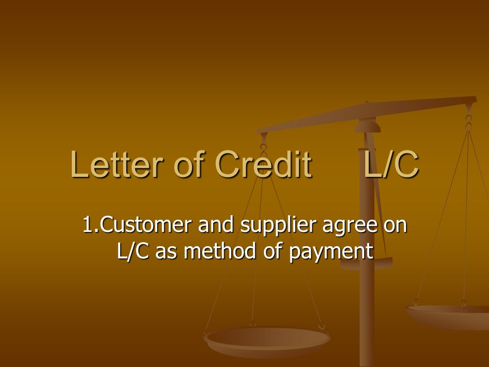 Letter of Credit L/C 1.Customer and supplier agree on L/C as method of payment