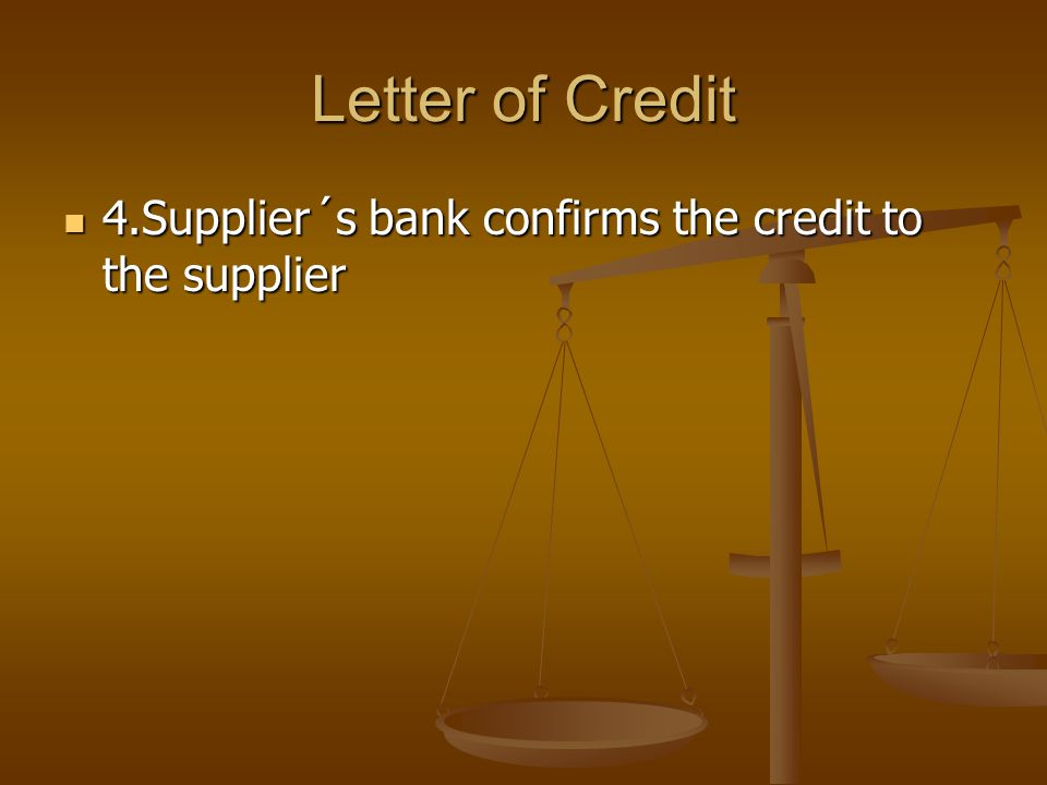Letter of Credit 4.Supplier´s bank confirms the credit to the supplier 4.Supplier´s bank confirms the credit to the supplier