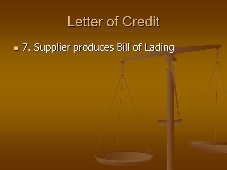 Letter of Credit 7. Supplier produces Bill of Lading 7. Supplier produces Bill of Lading
