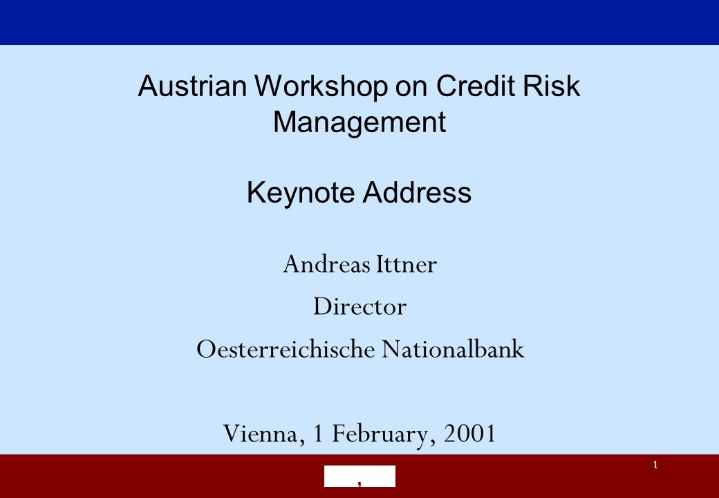 1 Austrian Workshop on Credit Risk Management Keynote Address Andreas Ittner Director Oesterreichische Nationalbank Vienna, 1 February, 2001