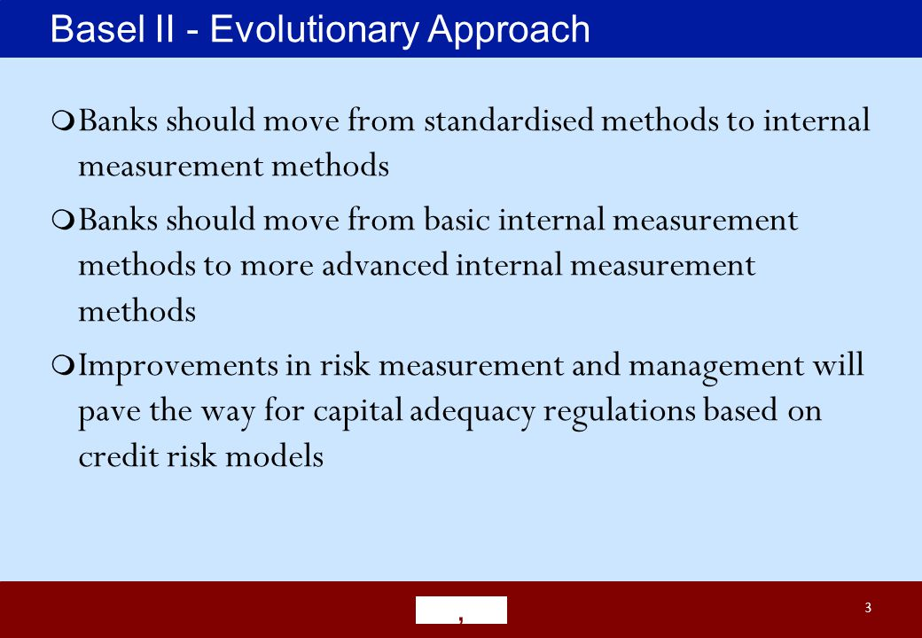3 Basel II - Evolutionary Approach Banks should move from standardised methods to internal measurement methods Banks should move from basic internal measurement methods to more advanced internal measurement methods Improvements in risk measurement and management will pave the way for capital adequacy regulations based on credit risk models