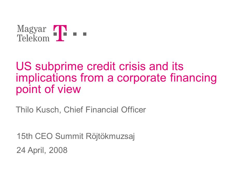 US subprime credit crisis and its implications from a corporate financing point of view Thilo Kusch, Chief Financial Officer 15th CEO Summit Röjtökmuzsaj 24 April, 2008