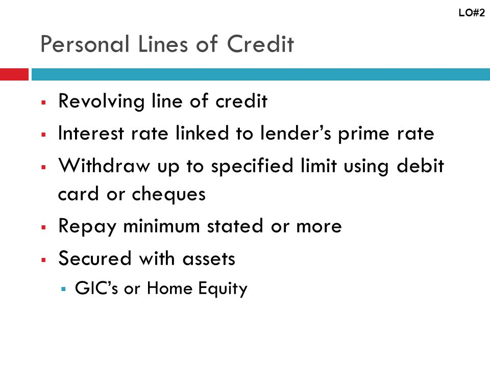 Personal Lines of Credit Revolving line of credit Interest rate linked to lenders prime rate Withdraw up to specified limit using debit card or cheques Repay minimum stated or more Secured with assets GICs or Home Equity LO#2