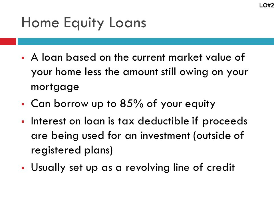 Home Equity Loans A loan based on the current market value of your home less the amount still owing on your mortgage Can borrow up to 85% of your equity Interest on loan is tax deductible if proceeds are being used for an investment (outside of registered plans) Usually set up as a revolving line of credit LO#2
