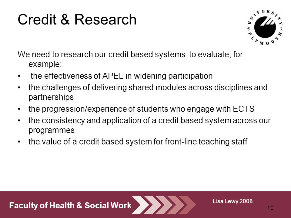 Faculty of Health & Social Work Credit & Research We need to research our credit based systems to evaluate, for example: the effectiveness of APEL in widening participation the challenges of delivering shared modules across disciplines and partnerships the progression/experience of students who engage with ECTS the consistency and application of a credit based system across our programmes the value of a credit based system for front-line teaching staff 10 Lisa Lewy 2008