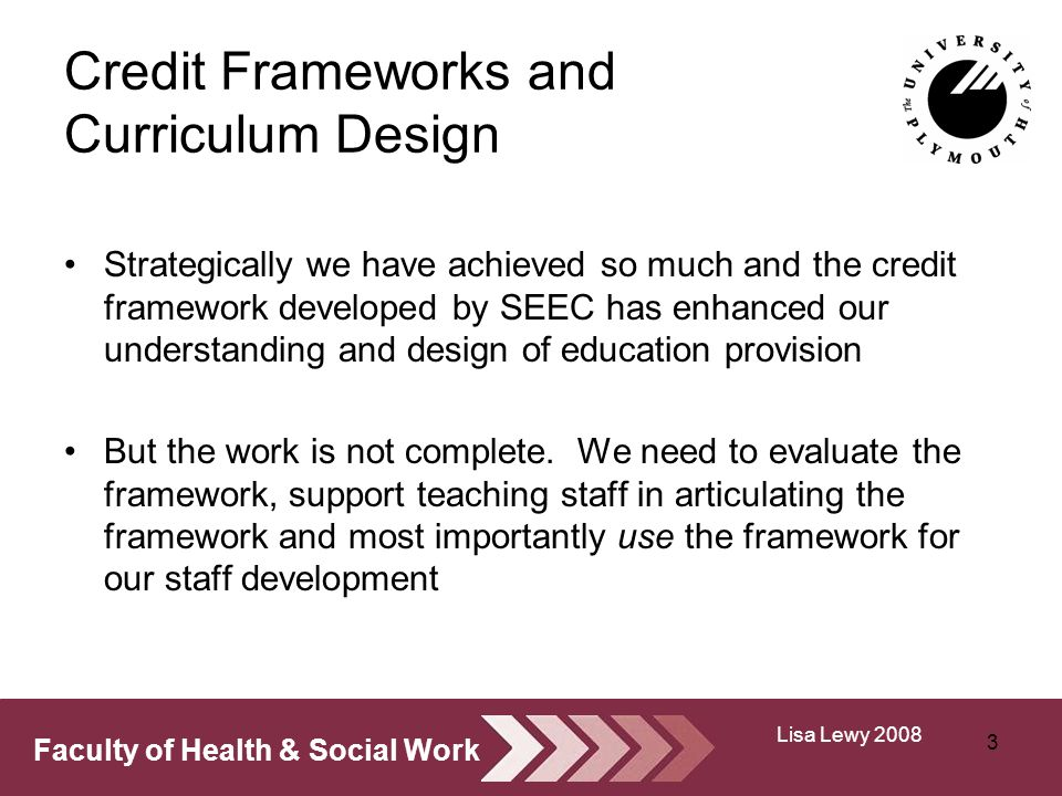 Faculty of Health & Social Work Credit Frameworks and Curriculum Design Strategically we have achieved so much and the credit framework developed by SEEC has enhanced our understanding and design of education provision But the work is not complete.