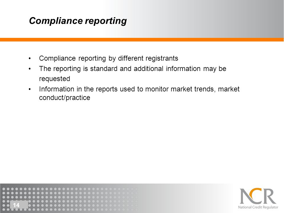 14 Compliance reporting Compliance reporting by different registrants The reporting is standard and additional information may be requested Information in the reports used to monitor market trends, market conduct/practice