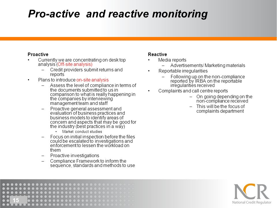 15 Pro-active and reactive monitoring Proactive Currently we are concentrating on desk top analysis (Off-site analysis) –Credit providers submit returns and reports Plans to introduce on-site analysis –Assess the level of compliance in terms of the documents submitted to us in comparison to what is really happening in the companies by interviewing management team and staff –Proactive general assessment and evaluation of business practices and business models to identify areas of concern and aspects that may be good for the industry (best practices in a way) Market conduct studies –Focus on initial inspection before the files could be escalated to investigations and enforcement to lessen the workload on them –Proactive investigations –Compliance Framework to inform the sequence, standards and methods to use Reactive Media reports –Advertisements/ Marketing materials Reportable irregularities –Following up on the non-compliance reported by IRBA on the reportable irregularities received Complaints and call centre reports –On going depending on the non-compliance received –This will be the focus of complaints department 15