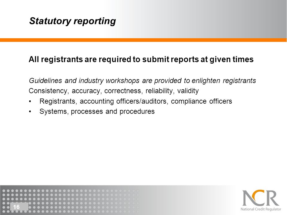 16 Statutory reporting All registrants are required to submit reports at given times Guidelines and industry workshops are provided to enlighten registrants Consistency, accuracy, correctness, reliability, validity Registrants, accounting officers/auditors, compliance officers Systems, processes and procedures