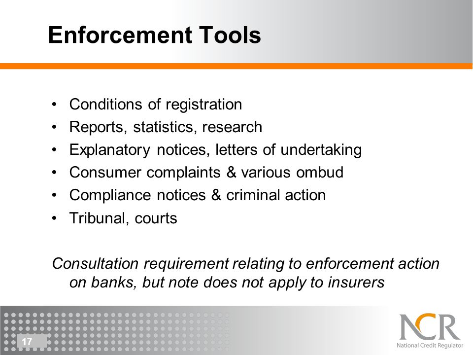 17 Enforcement Tools Conditions of registration Reports, statistics, research Explanatory notices, letters of undertaking Consumer complaints & various ombud Compliance notices & criminal action Tribunal, courts Consultation requirement relating to enforcement action on banks, but note does not apply to insurers