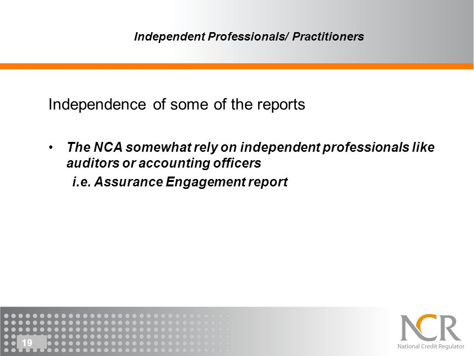 19 Independent Professionals/ Practitioners Independence of some of the reports The NCA somewhat rely on independent professionals like auditors or accounting officers i.e.