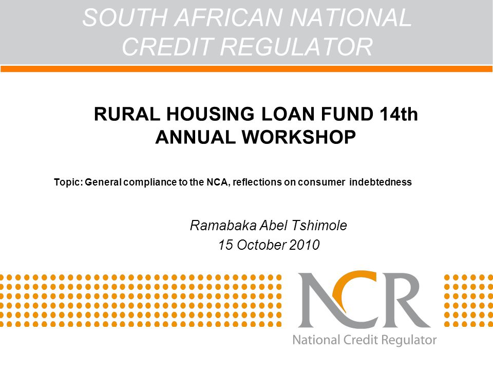 SOUTH AFRICAN NATIONAL CREDIT REGULATOR ACT RURAL HOUSING LOAN FUND 14th ANNUAL WORKSHOP Topic: General compliance to the NCA, reflections on consumer indebtedness Ramabaka Abel Tshimole 15 October 2010