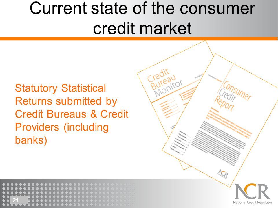 21 Current state of the consumer credit market Statutory Statistical Returns submitted by Credit Bureaus & Credit Providers (including banks)