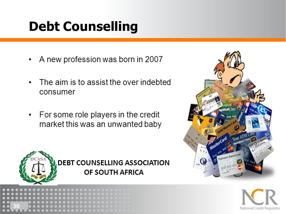 30 Debt Counselling A new profession was born in 2007 The aim is to assist the over indebted consumer For some role players in the credit market this was an unwanted baby DEBT COUNSELLING ASSOCIATION OF SOUTH AFRICA