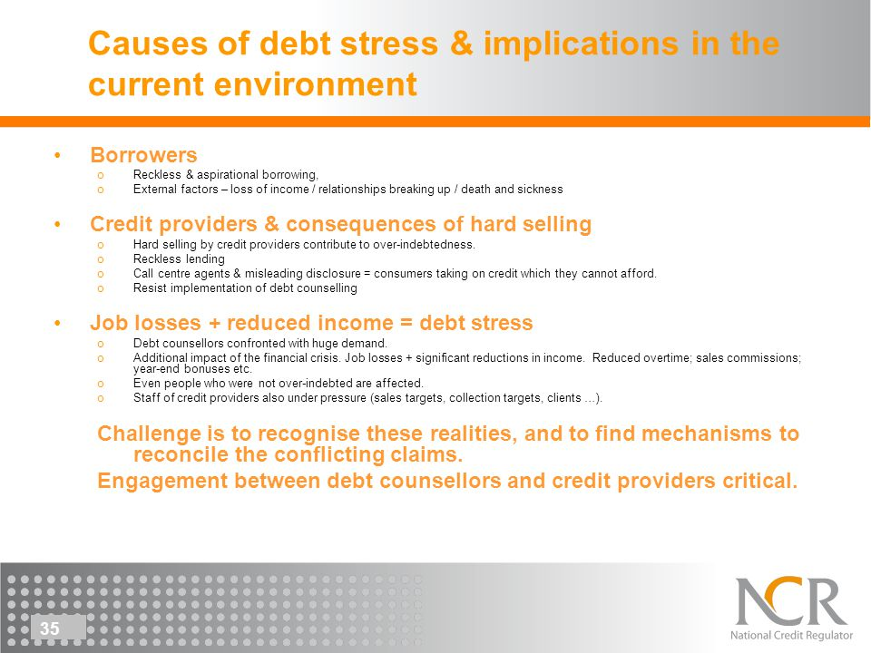 35 Causes of debt stress & implications in the current environment Borrowers oReckless & aspirational borrowing, oExternal factors – loss of income / relationships breaking up / death and sickness Credit providers & consequences of hard selling oHard selling by credit providers contribute to over-indebtedness.