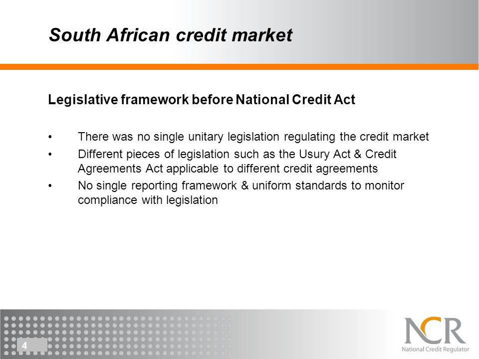 4 South African credit market Legislative framework before National Credit Act There was no single unitary legislation regulating the credit market There were different pieces of legislation such as the Usury Act & Credit Agreements Act Exemption Notice promulgated under the Usury Act established a regulatory body to regulate micro lenders Legislative framework before National Credit Act There was no single unitary legislation regulating the credit market There were different pieces of legislation such as the Usury Act & Credit Agreements Act Exemption Notice promulgated under the Usury Act established a regulatory body to regulate micro lenders Legislative framework before National Credit Act There was no single unitary legislation regulating the credit market Different pieces of legislation such as the Usury Act & Credit Agreements Act applicable to different credit agreements No single reporting framework & uniform standards to monitor compliance with legislation