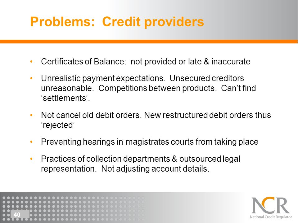 40 Problems: Credit providers Certificates of Balance: not provided or late & inaccurate Unrealistic payment expectations.